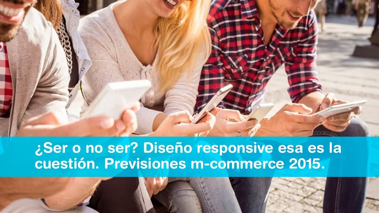 ¿Ser o no ser? Diseño responsive esa es la cuestión. Previsiones m-commerce 2015.